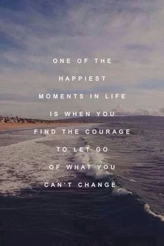 One of the greatest moments in life is when you find the courage to let go of what you can't change.