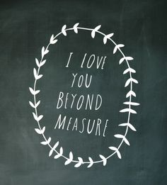 I love you beyond measure. Shanna Murray Illustrated: Spring Garland & Beyond Measure Decal, Printed Favorite Quotes, Best Quotes, Favorite Things, Love Notes, You Are My Sunshine, Hopeless Romantic, Love And Marriage, Be My Valentine, A Boutique