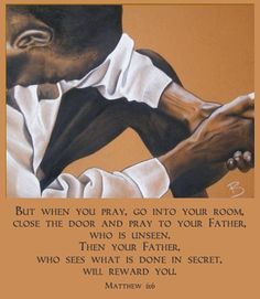 But when you pray, go into your room, close the door and pray to your Father, who is unseen. Then your Father, who sees what is done in secret, will reward you. ~Matthew 6:6