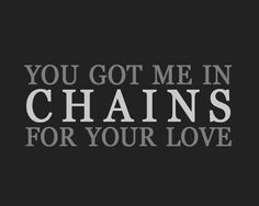 Chains - Nick Jonas :D  You got me in chains but I wouldn't change, I try to break the chain but they only break me