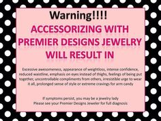 WARNING!! Accessorizing with Premier Designs Jewelry will result in.......