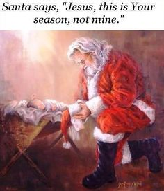 "Santa says, ""Jesus, this is Your season, not mine"". Even Santa bows down to the King..."