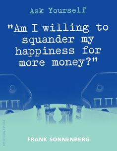 "Ask Yourself ""Am I willing to squander my happiness for more money?"" ~ Frank Sonnenberg I www.FrankSonnenbergOnline.com"