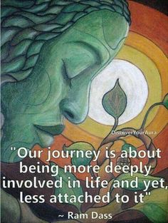Our jouney is about being more deeply involved in life and yet, less attached to it. ~ Ram Dass
