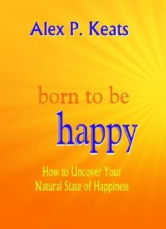 Born To Be Happy - How to Uncover Your Natural State of Happiness by Alex P. Keats, www.amazon.com/... amazon