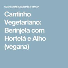 Cantinho Vegetariano: Berinjela com Hortelã e Alho (vegana)