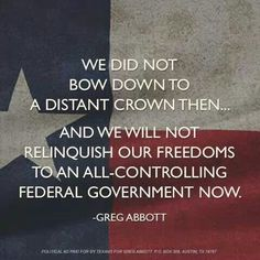 We did not bow down to a distant crown then. And we will not relinquish our freedoms to an all-controlling Federal Government now. - Greg Abbott - The Briefing Room Shining Tears, Only In Texas, Republic Of Texas, Greg Abbott, Texas Forever, Texas Pride, Southern Pride, Loving Texas, I Like Him