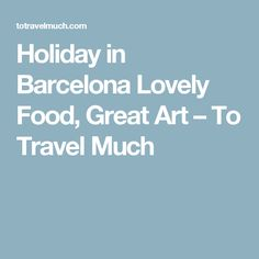 Holiday in Barcelona Lovely Food, Great Art