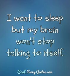 I want to sleep but my brain won't stop talking to itself. #sleep #can'tsleep #sleepquotes #funny #quote #fallingasleep