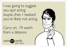 I was going to suggest you quit acting stupid...then I realized you're likely not acting. Carry on. I'll watch from a distance.