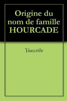 Origine du nom de famille HOURCADE (Oeuvres courtes) (French Edition) by Youscribe. $2.02. Publisher: Youscribe (October 3, 2011). 2 pages. Origine du nom de famille HOURCADE                            Show more                               Show less