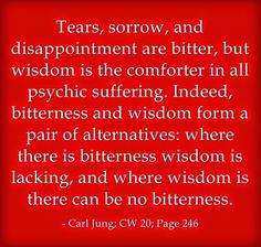 Tears, sorrow, and disappointment are bitter, but wisdom is the comforter in all psychic suffering. Indeed, bitterness and wisdom form a pai...