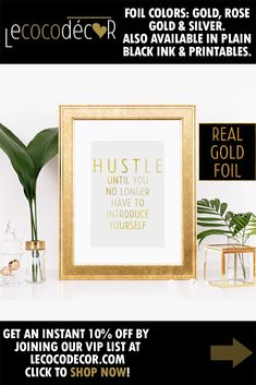 Gold desk prints are here to get you through your work day! If your mantra is to hustle until you no longer have to introduce yourself then this beautiful foil art inspiration should be sitting within your immediate view at all times! Throw this foiled text saying in your cart and grind until you get it!