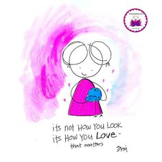 its not how you look..its how you love. BLOG. Inspiration, beauty, kindness, support and soul encouragement in cartoon…