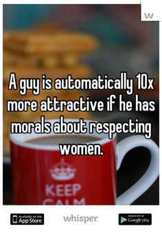 A guy is automatically 10x more attractive if he has morals about respecting women.