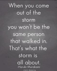Oh, my word!! This is so true, although I don't know if I will ever come fully out of this storm!!