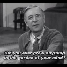 Did you ever grow anything in the garden of your mind? ~ Mr Rogers