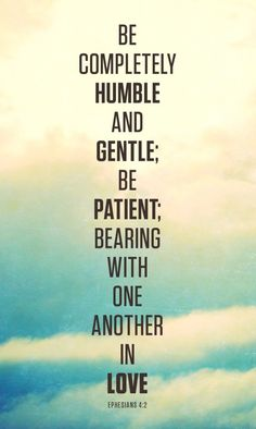 Be completely humble and gentle; be patient; bearing with one another in love.