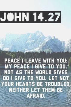 John 14:27-Peace I leave with you, My peace I give to you; not as the world gives do I give to you. Let not your heart be troubled, neither let it be afraid.