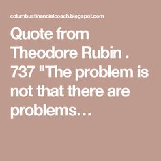 "Quote from Theodore Rubin . 737  ""The problem is not that there are problems…"