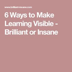6 Ways to Make Learning Visible - Brilliant or Insane