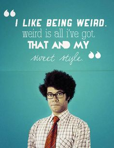 """""""I like being weird. Weird is all I've got. That and my sweet style."""" - Moss from the IT Crowd"""