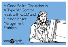 A Good Police Dispatcher is: A Type 'A' Control Freak with OCD and a Minor Anger Management Problem. Lol