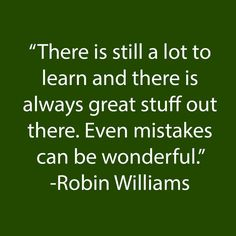"There is still a lot to learn and there is always great stuff out there. Even mistakes can be wonderful."" - Robin Williams"
