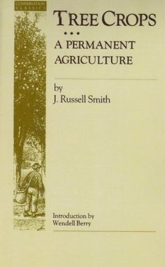 """Tree Crops: A Permanent Agriculture (Conservation Classics) by J. Russell Smith   (POSM Note:  """"After the man the desert.""""  )"""