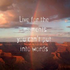 Live for the moments you can't put into words. <3