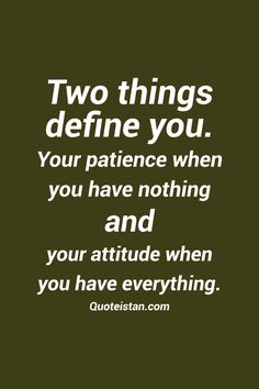 Two things define you. Your #patience when you have nothing and your #attitude when you have everything. #quote