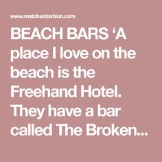 BEACH BARS 'A place I love on the beach is the Freehand Hotel. They have a bar called The Broken Shaker that's run by Bar Lab. It's so cool, it has well-curated cocktails and the place feels like it's stuck in 1970s Florida. Its restaurant, 27, is next door in an old house, with bamboo furniture and palm prints. It's got a really fun mix of Jewish and Latin food.' thefreehand.com/miami
