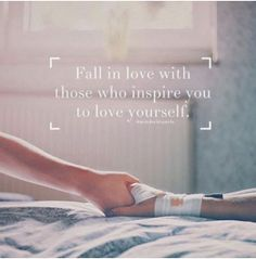 Fall in love with those who inspire you to love yourself.