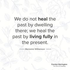 We do not heal the past by dwelling there; we heal the past by living fully in the present.