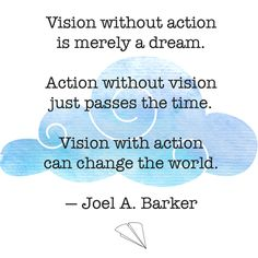 """""""Vision without action is merely a dream. Action without vision just passes the time. Vision with action can change the world."""" — Joel A. Barker"""