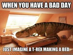 When you have a bad day just imagine a t-rex making a bed - When you have a bad…