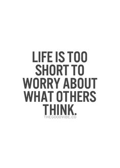 Life is too short to worry about what others think... wise words