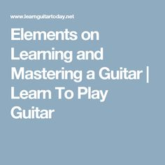 Elements on Learning and Mastering a Guitar   Learn To Play Guitar