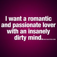 I want a romantic and passionate lover with an insanely dirty mind. ❤ This combination.. Is PERFECT. That perfect mix between romance and naughtiness. Between romantic and dirty. When you find someone who's a romantic AND passionate lover.. AND has a really dirty mind. Oh my.. Good times ahead. #naughty #quotes