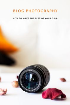 Blog Photography: How To Make The Best Of Your DSLR