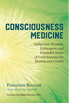 Consciousness Medicine: Indigenous Wisdom, Entheogens, and Expanded States of Consciousness for Healing and Growth: Bourzat, Françoise, Hunter, Kristina, Metzner Ph.D., Ralph: 9781623173494: Amazon.com: Books