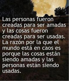 Persons were created to be loved and things to be used. The reason for the caos of the world is because things are being loved and persons are being used. Great Quotes, Me Quotes, Qoutes, Inspirational Quotes, Quotes En Espanol, Positive Messages, Spanish Quotes, Wisdom, Positivity