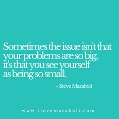 Sometimes the issue isn't that your problems are so big, it's that you see yourself as being so small. - Steve Maraboli