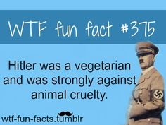 Hitler was againts animals cruelty...and was one of the worst people who ever lived