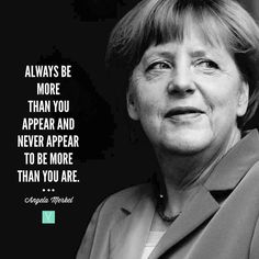 Always be more than you appear and never appear to be more than you are.  Angela Merkel  Angela Merkel: first female chancellor of Germany and most powerful woman in the world.  I really like Merkel; she would make a good president my father said the other day during our conversation discussing United States politics and the future of our countrys leadership. What? Dont all fathers and daughters talk about politics?  My fathers comment threw me off. To be honest I didnt know much about…