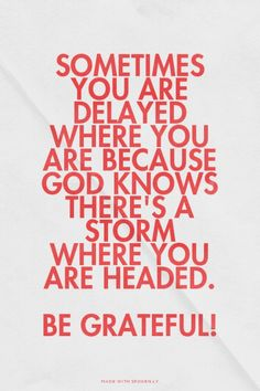 Sometimes you are delayed where you are because God knows there's a storm where you are headed. Be Grateful! Great Quotes, Inspirational Quotes, Feeling Hopeless, Life Changing Quotes, Thank You God, Slow Cooking, Love Life, Scriptures, Inspire Me