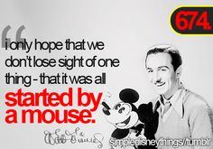 "It all started with a mouse - Walt Disney!  ""If you can dream it, you can do it."" His story is so inspirational :)"