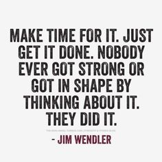 Make time for it. Just get it done. Nobody ever got strong or got in shape by thinking about it. They DID it. #JimWendler