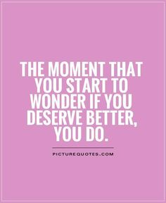 The Moment You Start To Wonder If You Deserve Better, You Do
