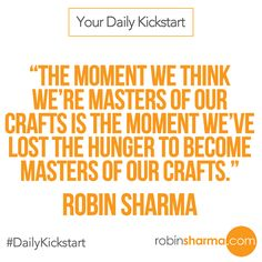 Your #DailyKickstart: The moment we think we're masters of our crafts is the moment we've lost the hunger to become masters of our crafts.